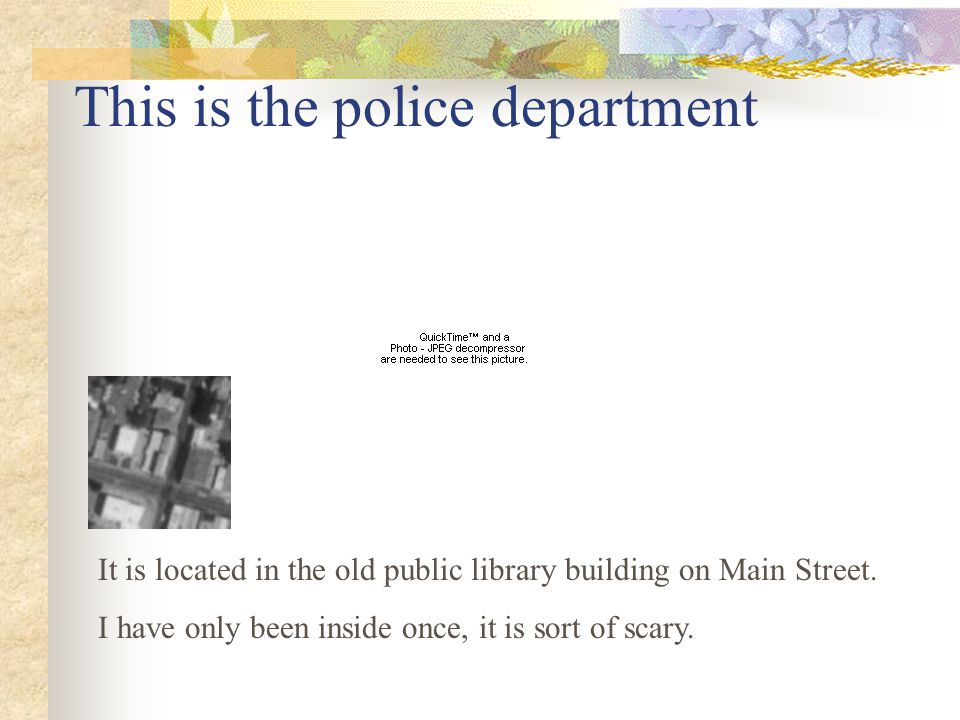 This is the police department It is located in the old public library building on Main Street.