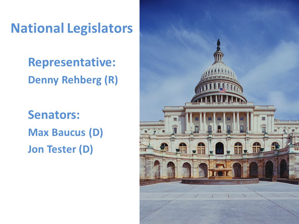 National Legislators Representative: Denny Rehberg (R) Senators: Max Baucus (D) Jon Tester (D)