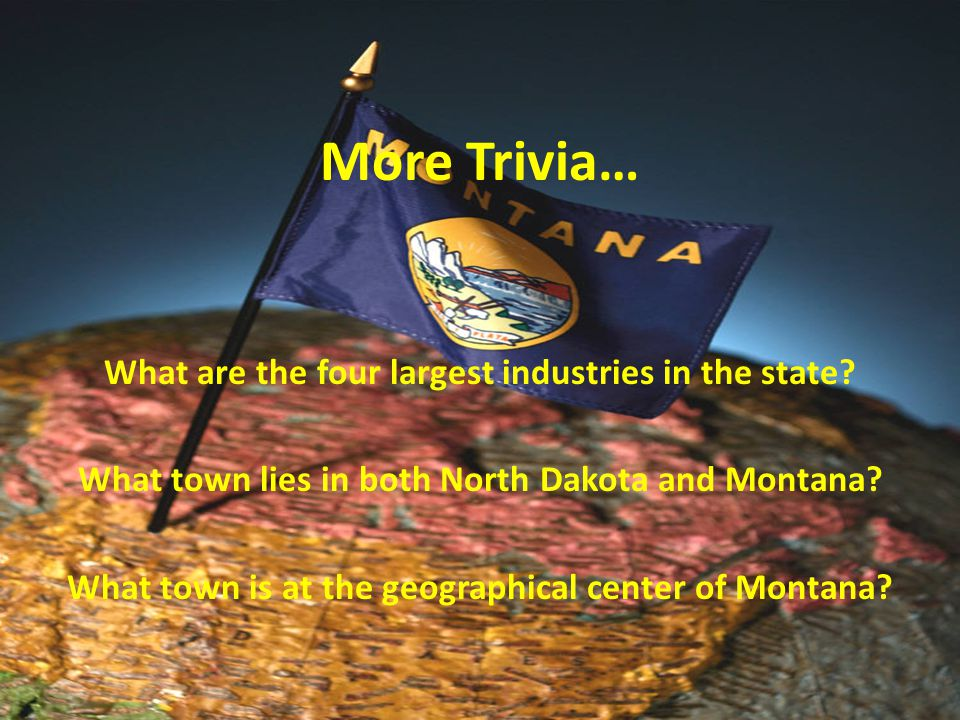 More Trivia… What are the four largest industries in the state? What town lies in both North Dakota and Montana? What town is at the geographical cent