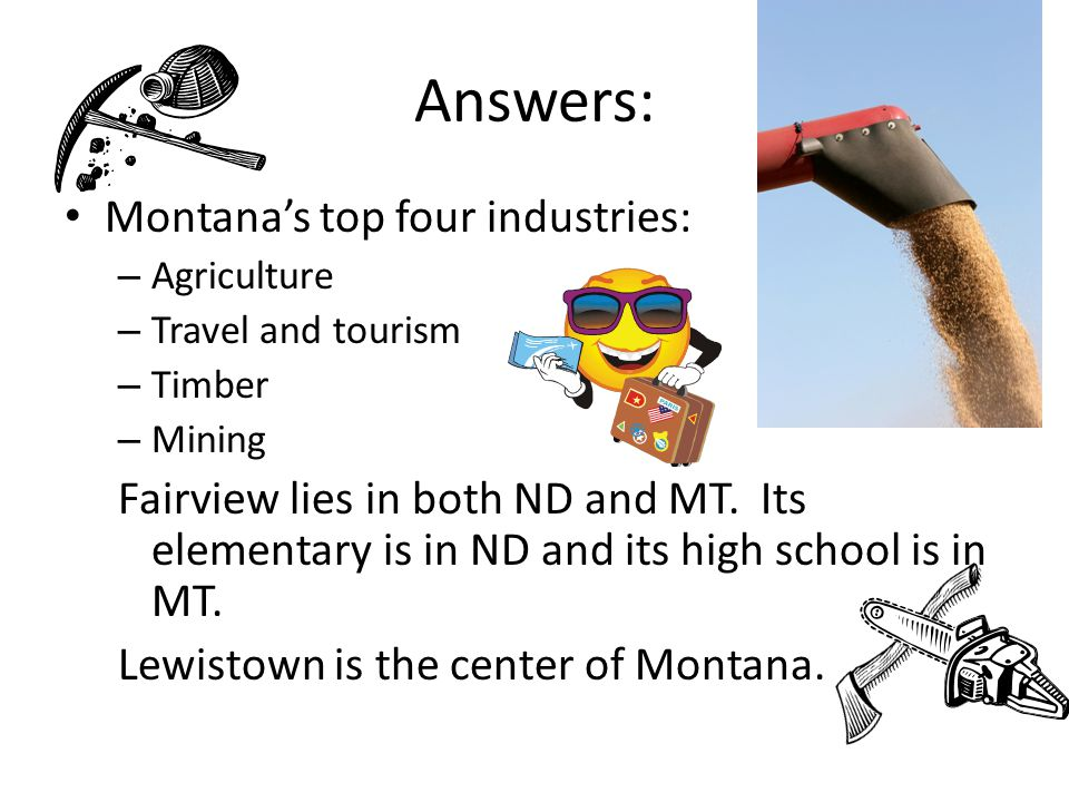 Answers: Montana's top four industries: – Agriculture – Travel and tourism – Timber – Mining Fairview lies in both ND and MT.