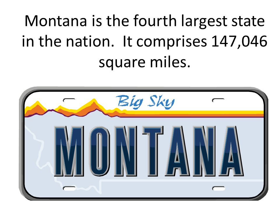 Montana is the fourth largest state in the nation. It comprises 147,046 square miles.