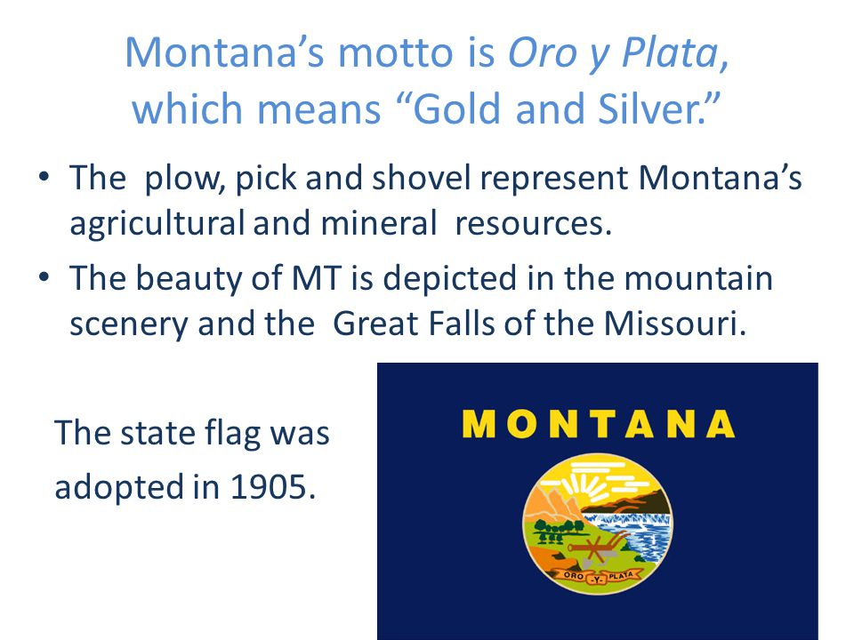 Montana's motto is Oro y Plata, which means Gold and Silver. The plow, pick and shovel represent Montana's agricultural and mineral resources.