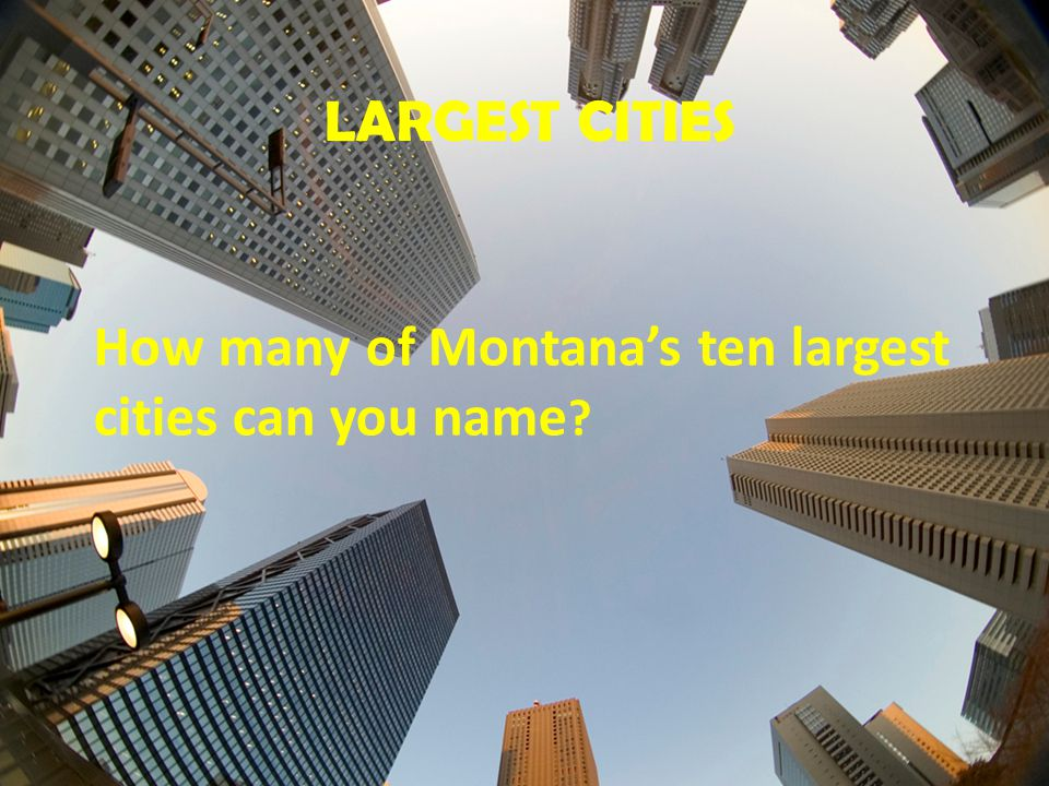 LARGEST CITIES How many of Montana's ten largest cities can you name ?