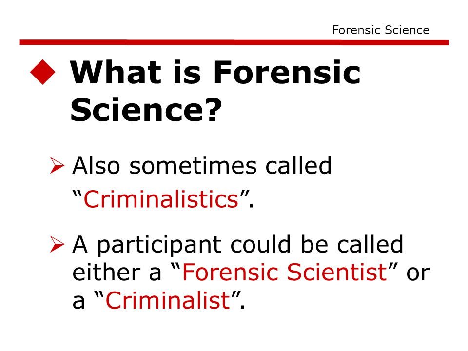  What is Forensic Science. Forensic Science  Also sometimes called Criminalistics .