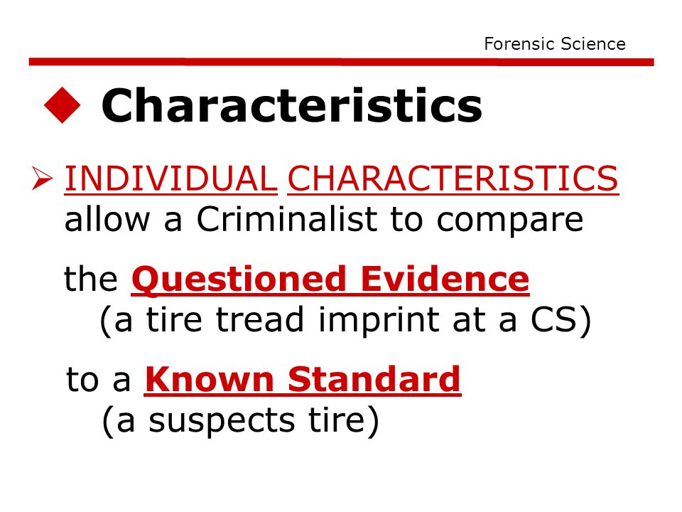  Characteristics Forensic Science  INDIVIDUAL CHARACTERISTICS allow a Criminalist to compare the Questioned Evidence (a tire tread imprint at a CS) to a Known Standard (a suspects tire)