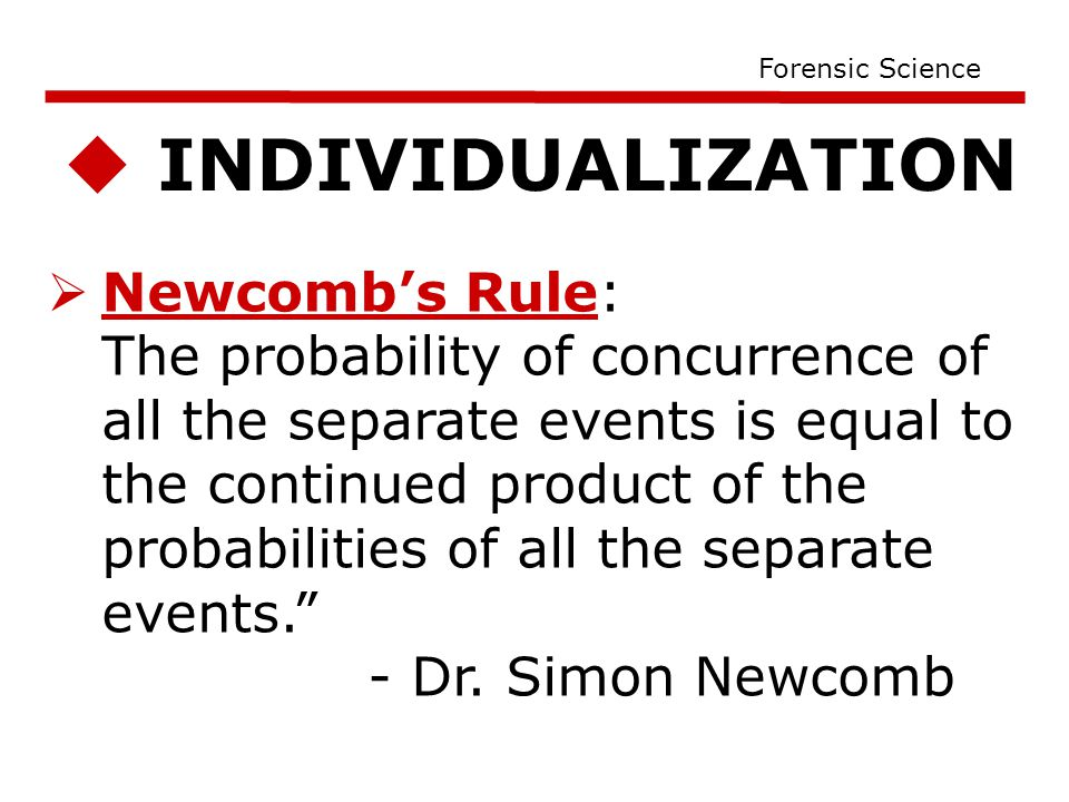  INDIVIDUALIZATION Forensic Science  Newcomb's Rule: The probability of concurrence of all the separate events is equal to the continued product of the probabilities of all the separate events. - Dr.