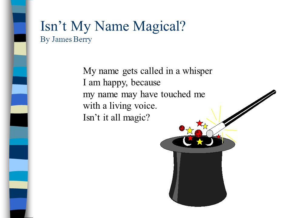 Isn't My Name Magical? By James Berry My name echoes across playgrounds, it comes, it demands my attention. I have to find out who calls, who wants me