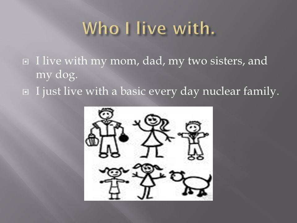 I just have a basic nuclear family. A lot of people in the U.S.A have a nuclear family.