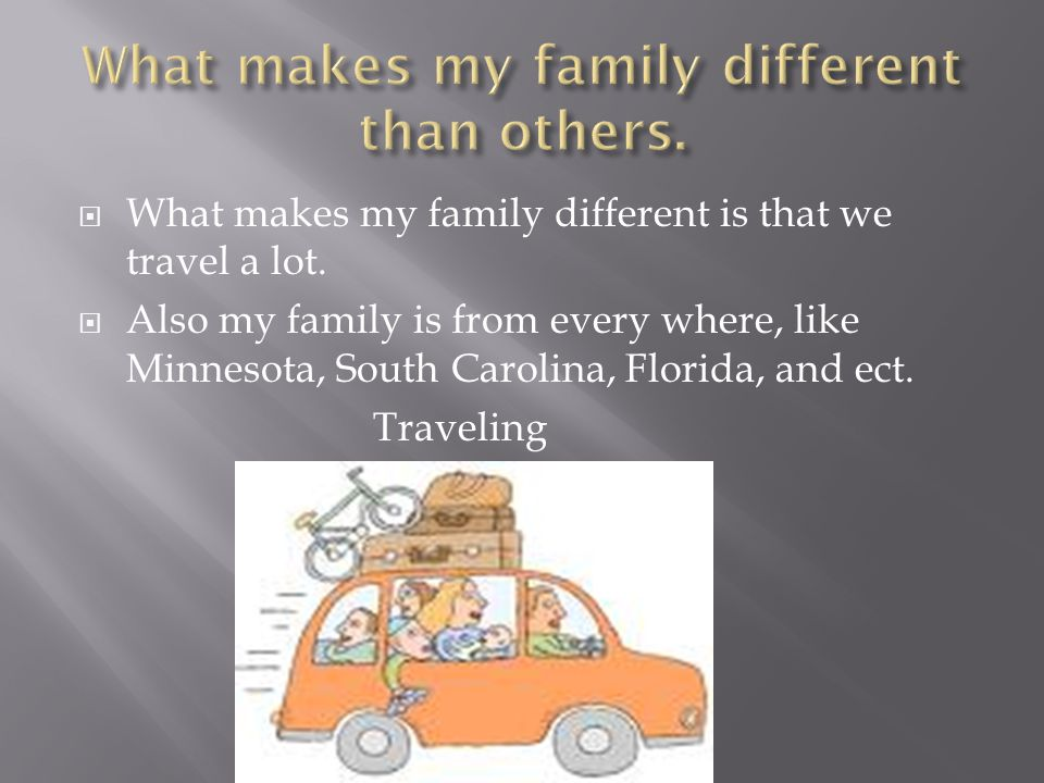  What makes my family different is that we travel a lot.