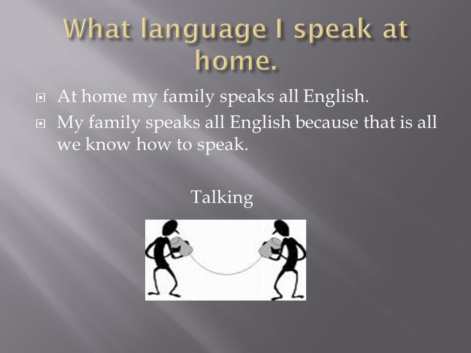  At home my family speaks all English.