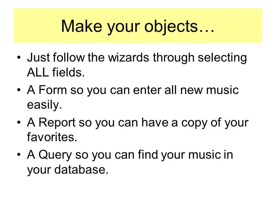 Make your objects… Just follow the wizards through selecting ALL fields. A Form so you can enter all new music easily. A Report so you can have a copy