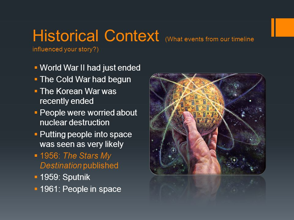 Historical Context (What events from our timeline influenced your story )  World War II had just ended  The Cold War had begun  The Korean War was recently ended  People were worried about nuclear destruction  Putting people into space was seen as very likely  1956: The Stars My Destination published  1959: Sputnik  1961: People in space