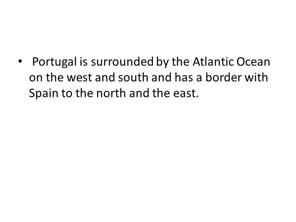 Portugal is surrounded by the Atlantic Ocean on the west and south and has a border with Spain to the north and the east.