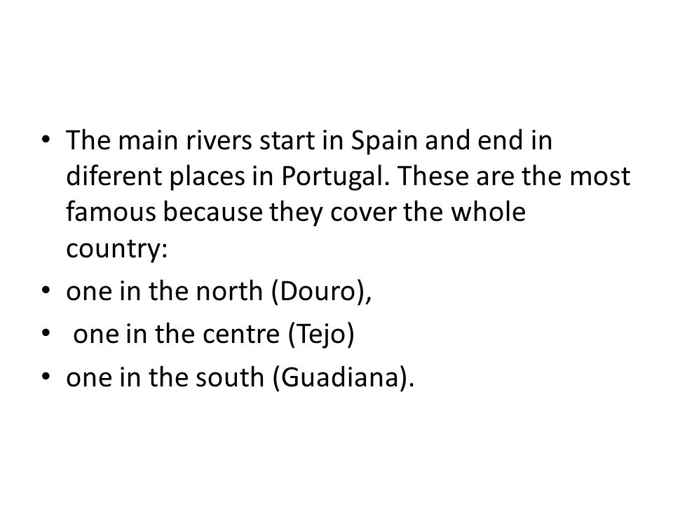 The main rivers start in Spain and end in diferent places in Portugal. These are the most famous because they cover the whole country: one in the nort