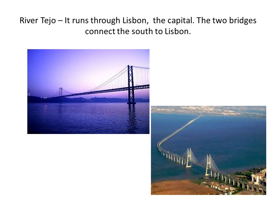 River Tejo – It runs through Lisbon, the capital. The two bridges connect the south to Lisbon.