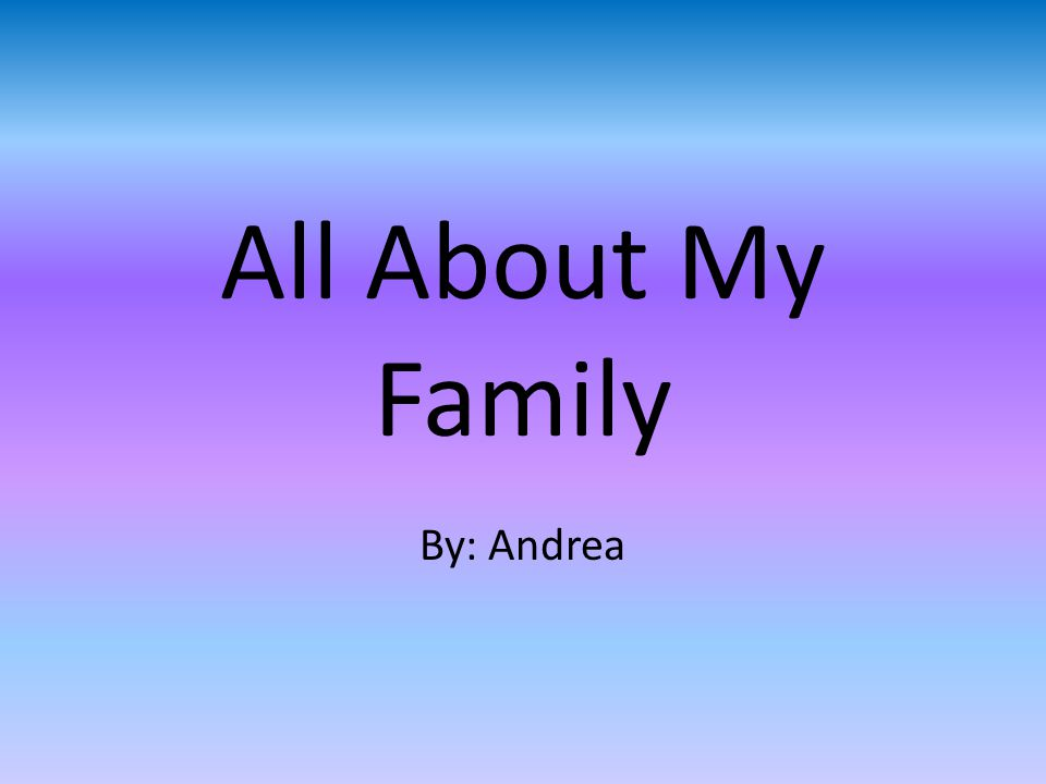 All About My Family By: Andrea