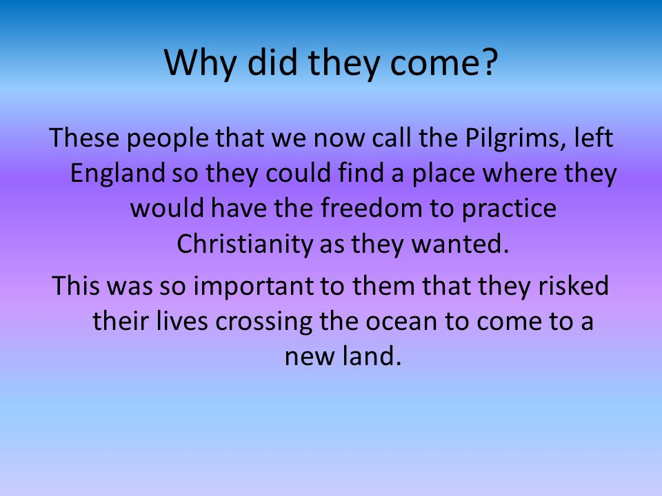 Why did they come? These people that we now call the Pilgrims, left England so they could find a place where they would have the freedom to practice C