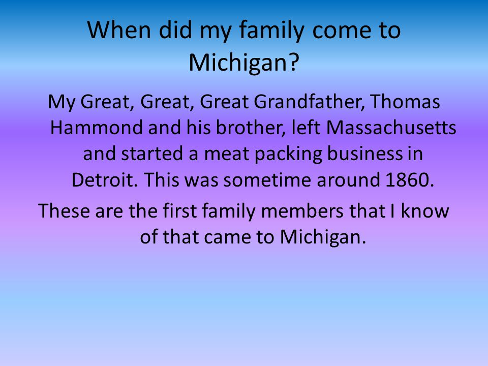 When did my family come to Michigan? My Great, Great, Great Grandfather, Thomas Hammond and his brother, left Massachusetts and started a meat packing