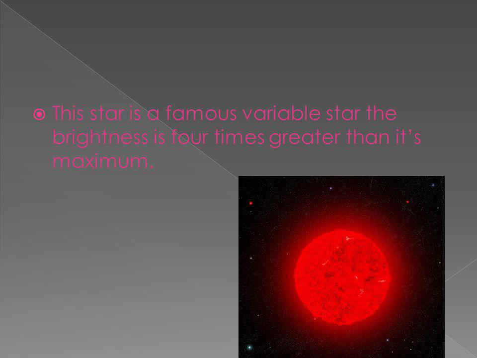  This star is a famous variable star the brightness is four times greater than it's maximum.