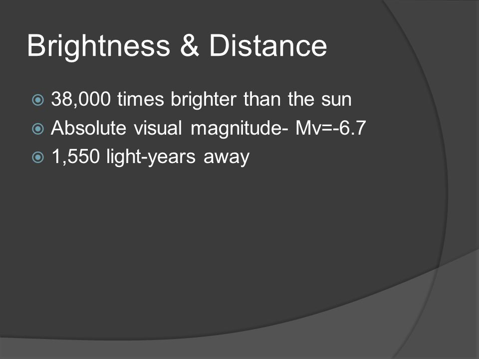 Brightness & Distance  38,000 times brighter than the sun  Absolute visual magnitude- Mv=-6.7  1,550 light-years away