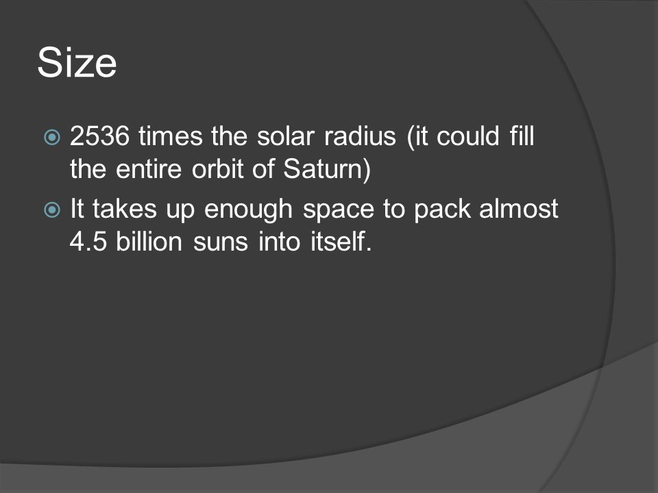 Size  2536 times the solar radius (it could fill the entire orbit of Saturn)  It takes up enough space to pack almost 4.5 billion suns into itself.
