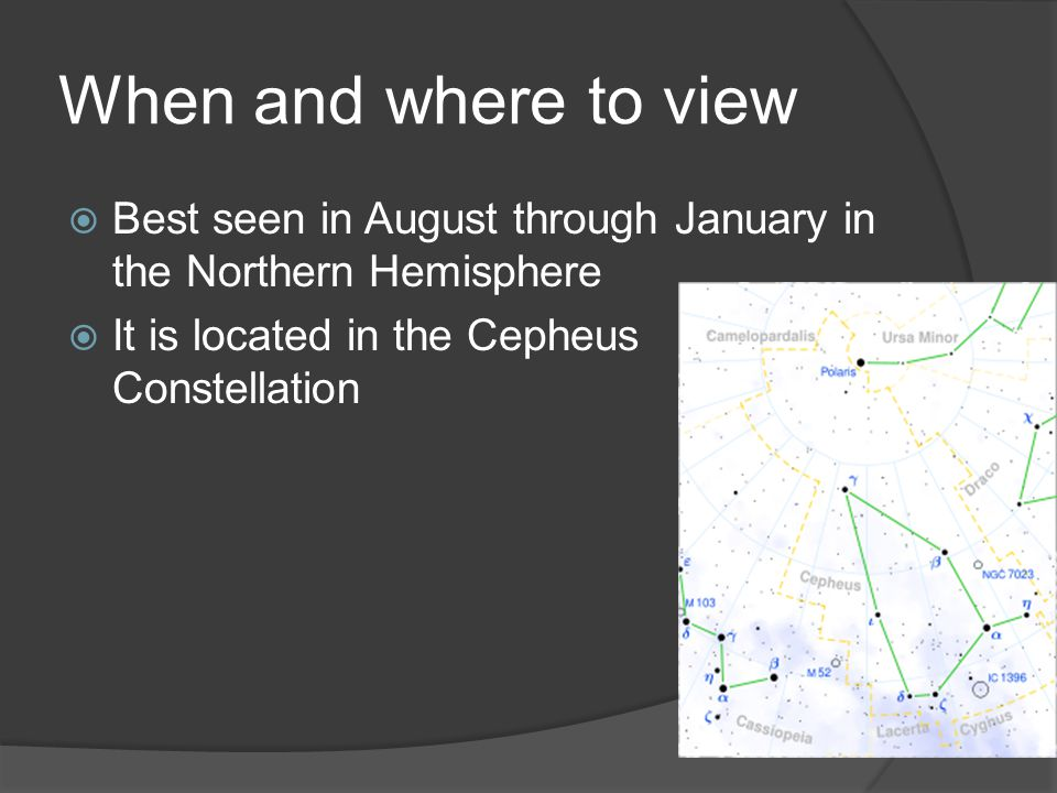 When and where to view  Best seen in August through January in the Northern Hemisphere  It is located in the Cepheus Constellation