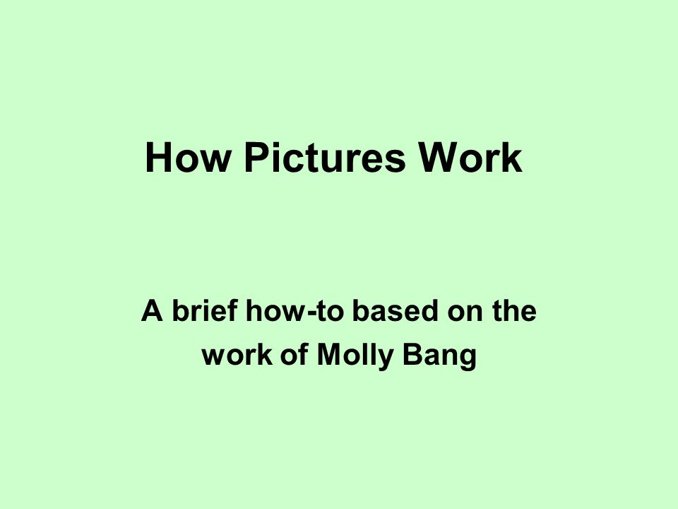 How Pictures Work A brief how-to based on the work of Molly Bang
