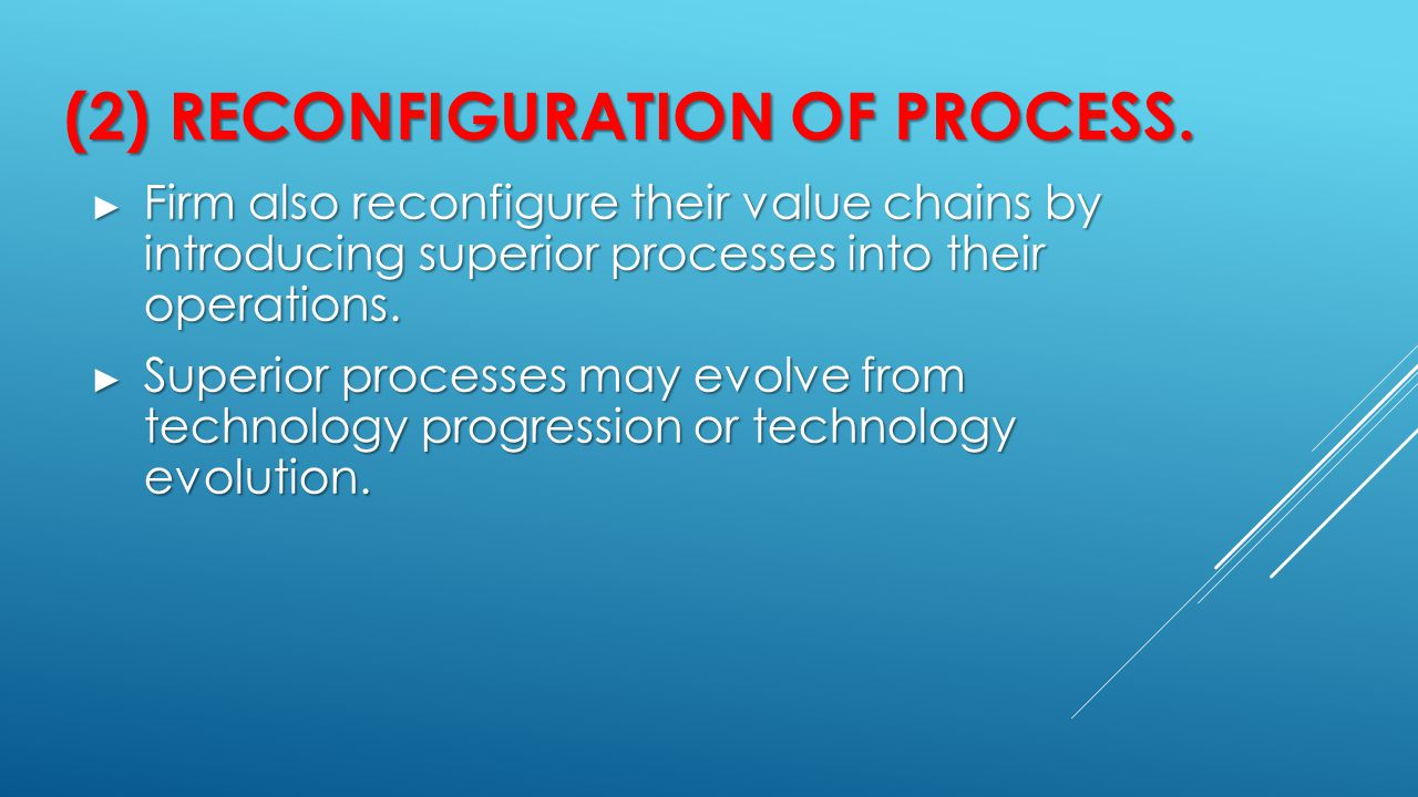 (2) RECONFIGURATION OF PROCESS. ► Firm also reconfigure their value chains by introducing superior processes into their operations. ► Superior process