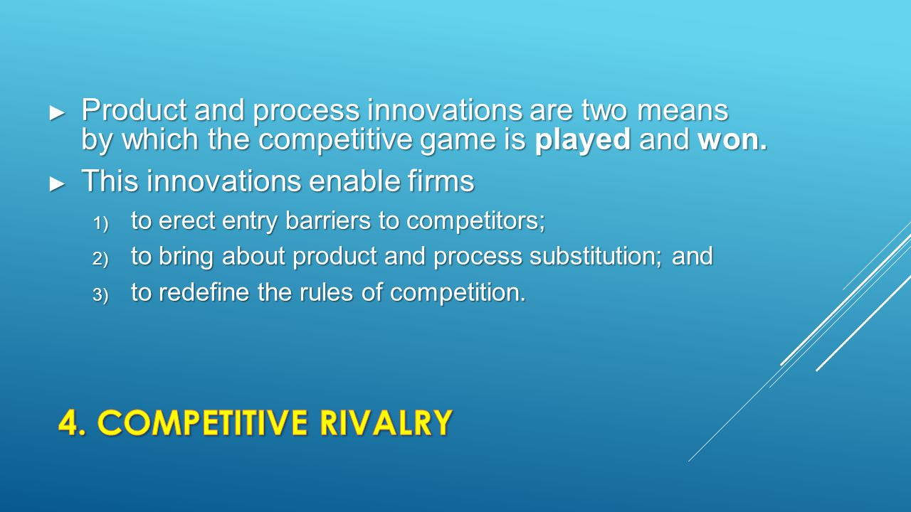 ► Product and process innovations are two means by which the competitive game is played and won. ► This innovations enable firms 1) to erect entry bar