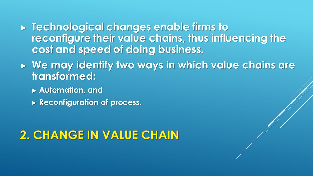 ► Technological changes enable firms to reconfigure their value chains, thus influencing the cost and speed of doing business. ► We may identify two w