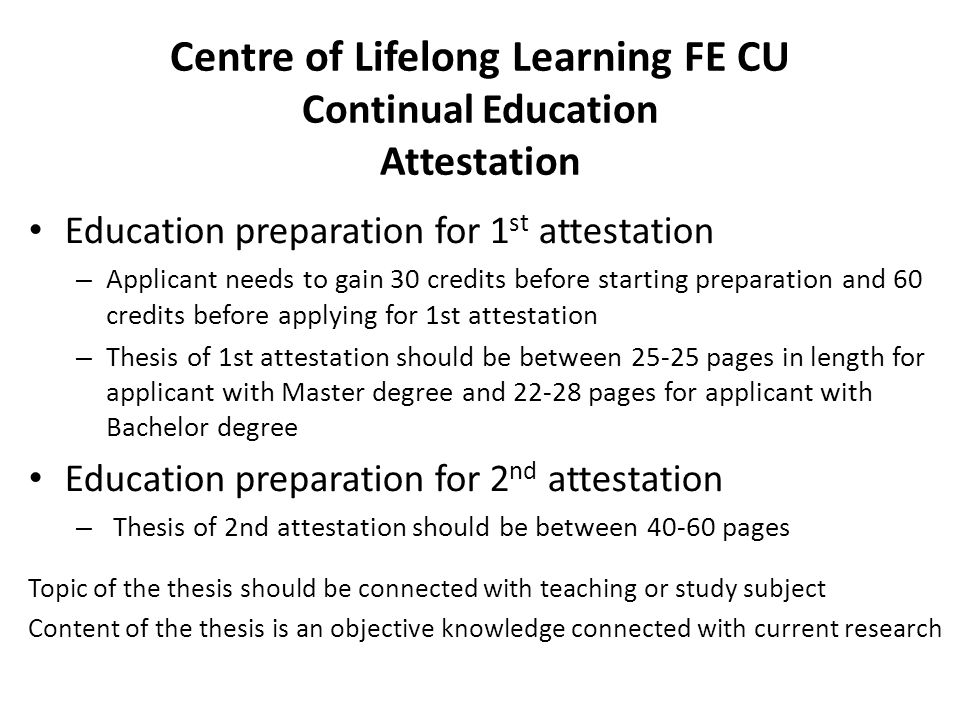 Centre of Lifelong Learning FE CU Continual Education Attestation Education preparation for 1 st attestation – Applicant needs to gain 30 credits before starting preparation and 60 credits before applying for 1st attestation – Thesis of 1st attestation should be between 25-25 pages in length for applicant with Master degree and 22-28 pages for applicant with Bachelor degree Education preparation for 2 nd attestation – Thesis of 2nd attestation should be between 40-60 pages Topic of the thesis should be connected with teaching or study subject Content of the thesis is an objective knowledge connected with current research
