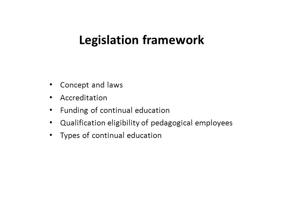 Legislation framework Concept and laws Accreditation Funding of continual education Qualification eligibility of pedagogical employees Types of continual education