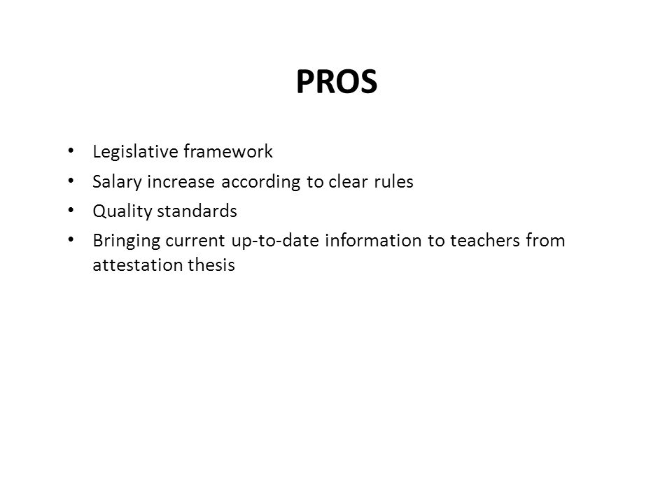 PROS Legislative framework Salary increase according to clear rules Quality standards Bringing current up-to-date information to teachers from attestation thesis
