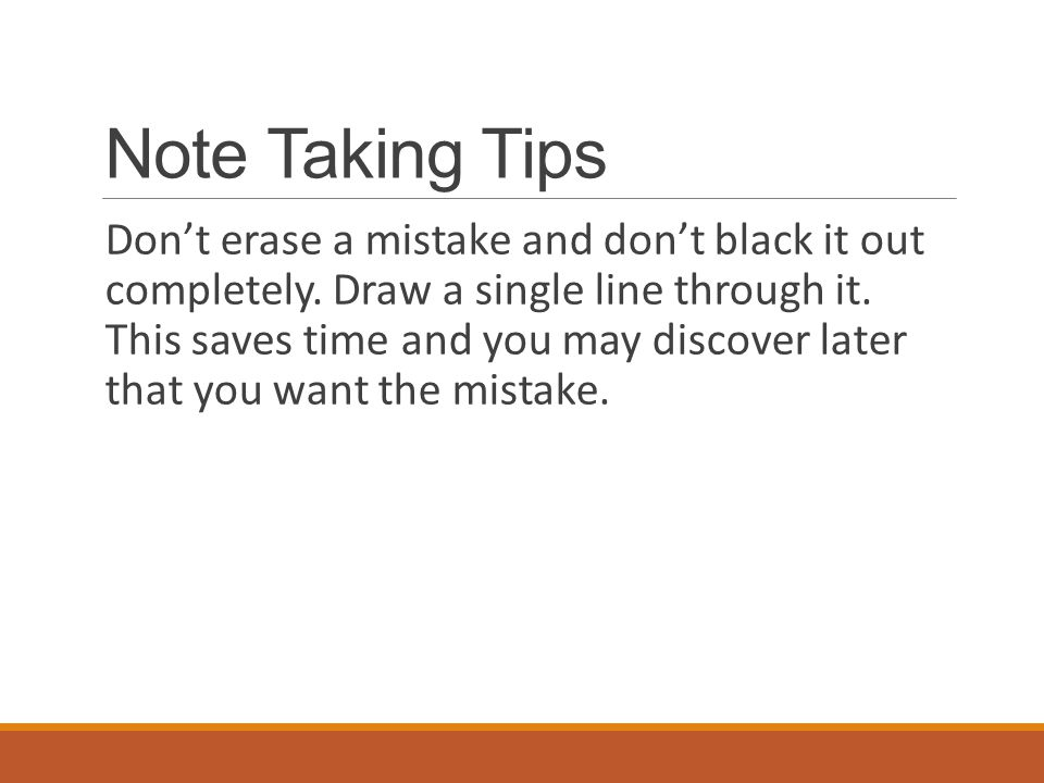 Note Taking Tips Don't erase a mistake and don't black it out completely. Draw a single line through it. This saves time and you may discover later th