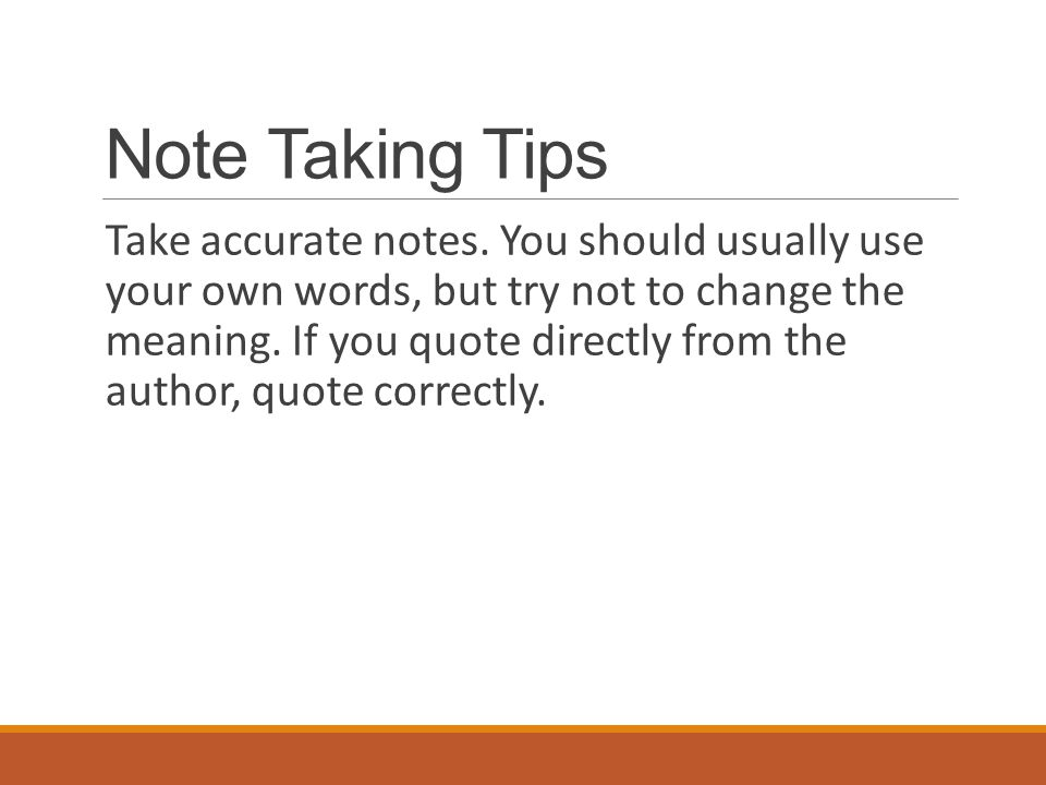 Note Taking Tips Take accurate notes. You should usually use your own words, but try not to change the meaning. If you quote directly from the author,