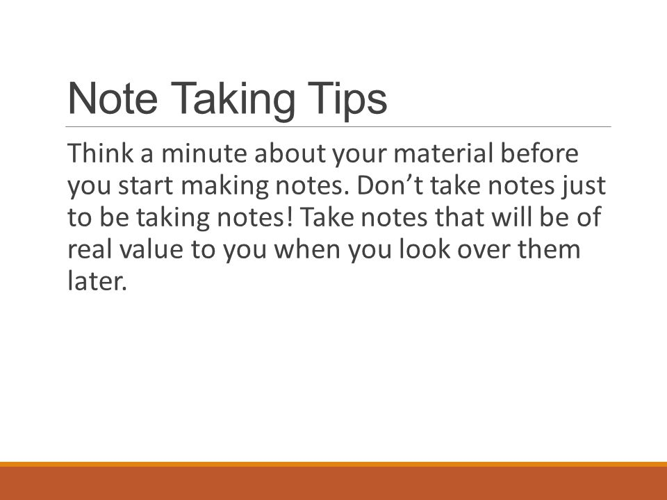 Note Taking Tips Think a minute about your material before you start making notes. Don't take notes just to be taking notes! Take notes that will be o