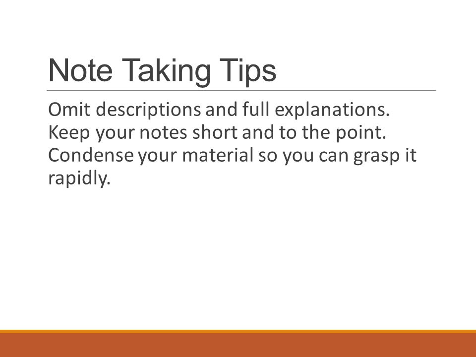 Note Taking Tips Omit descriptions and full explanations. Keep your notes short and to the point. Condense your material so you can grasp it rapidly.