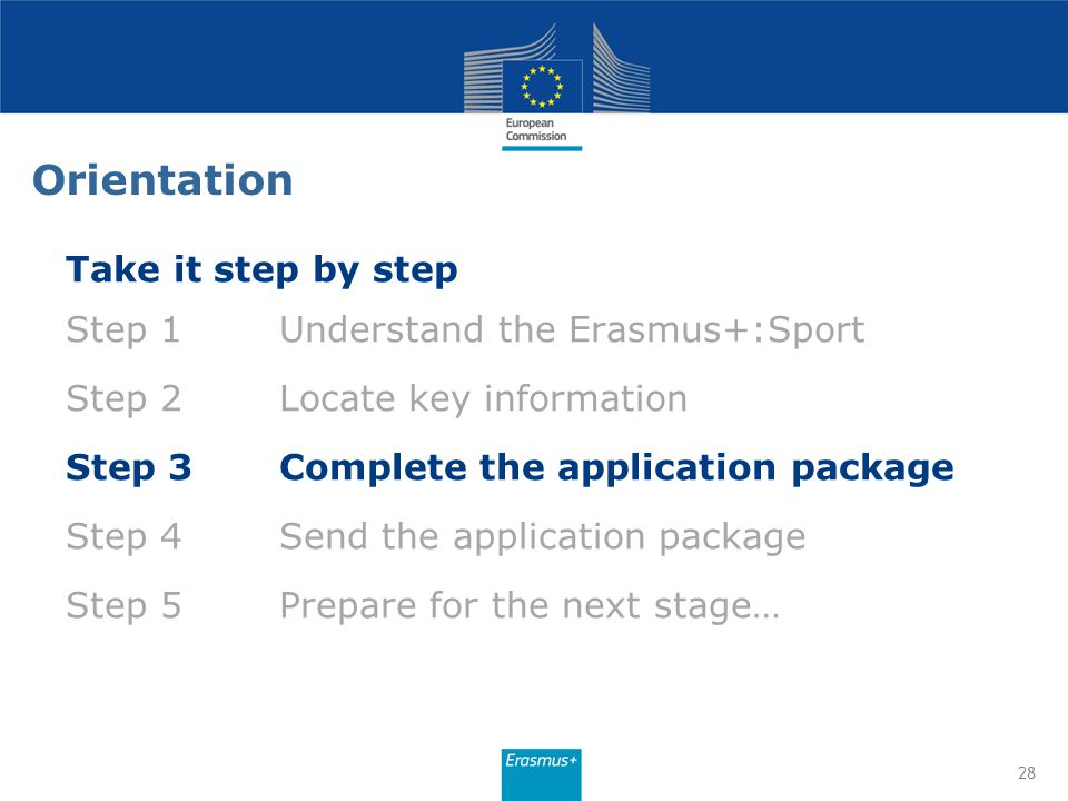 28 Take it step by step Step 1Understand the Erasmus+:Sport Step 2Locate key information Step 3Complete the application package Step 4Send the applica