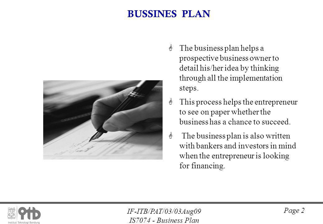IF-ITB/PAT/03/03Aug09 IS7074 - Business Plan Page 2 BUSSINES PLAN GThe business plan helps a prospective business owner to detail his/her idea by thinking through all the implementation steps.