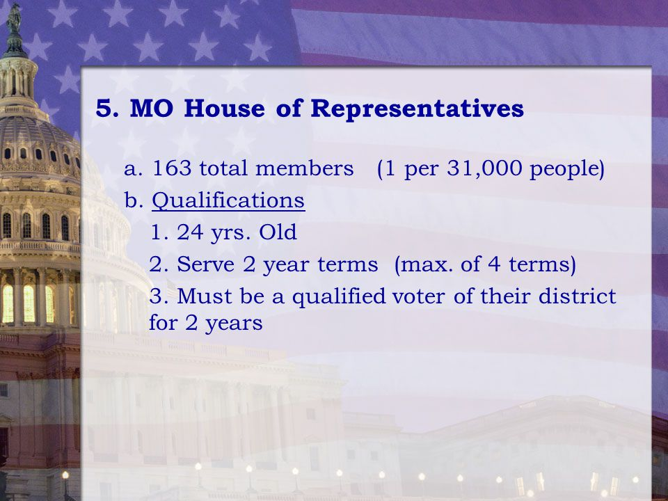 5. MO House of Representatives a. 163 total members (1 per 31,000 people) b. Qualifications 1. 24 yrs. Old 2. Serve 2 year terms (max. of 4 terms) 3.