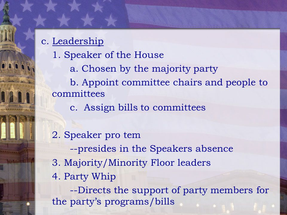 c. Leadership 1. Speaker of the House a. Chosen by the majority party b. Appoint committee chairs and people to committees c. Assign bills to committe