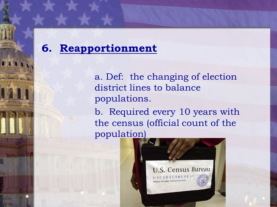6. Reapportionment a. Def: the changing of election district lines to balance populations. b. Required every 10 years with the census (official count