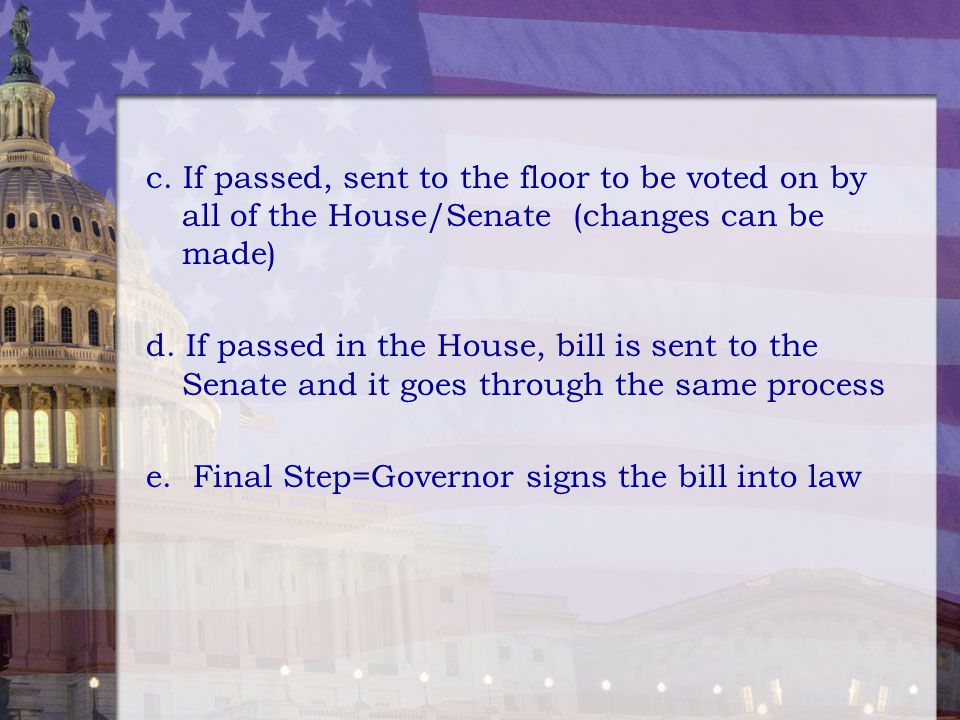 c. If passed, sent to the floor to be voted on by all of the House/Senate (changes can be made) d. If passed in the House, bill is sent to the Senate