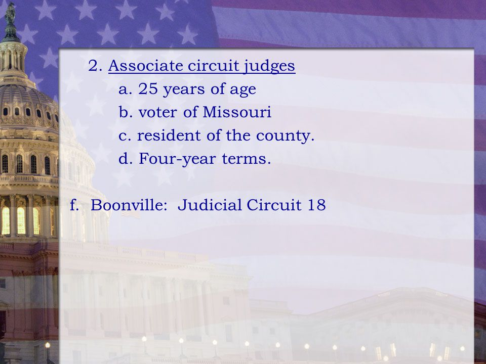 2. Associate circuit judges a. 25 years of age b. voter of Missouri c. resident of the county. d. Four-year terms. f. Boonville: Judicial Circuit 18