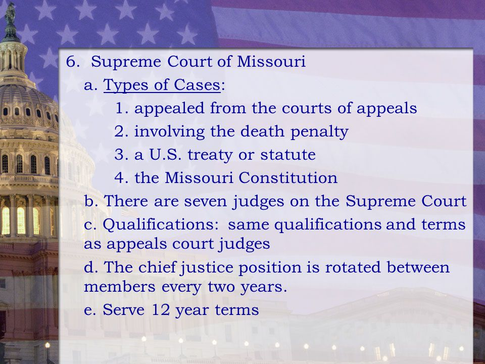 6. Supreme Court of Missouri a. Types of Cases: 1. appealed from the courts of appeals 2. involving the death penalty 3. a U.S. treaty or statute 4. t