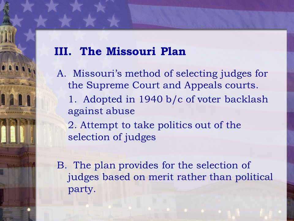 III. The Missouri Plan A. Missouri's method of selecting judges for the Supreme Court and Appeals courts. 1. Adopted in 1940 b/c of voter backlash aga