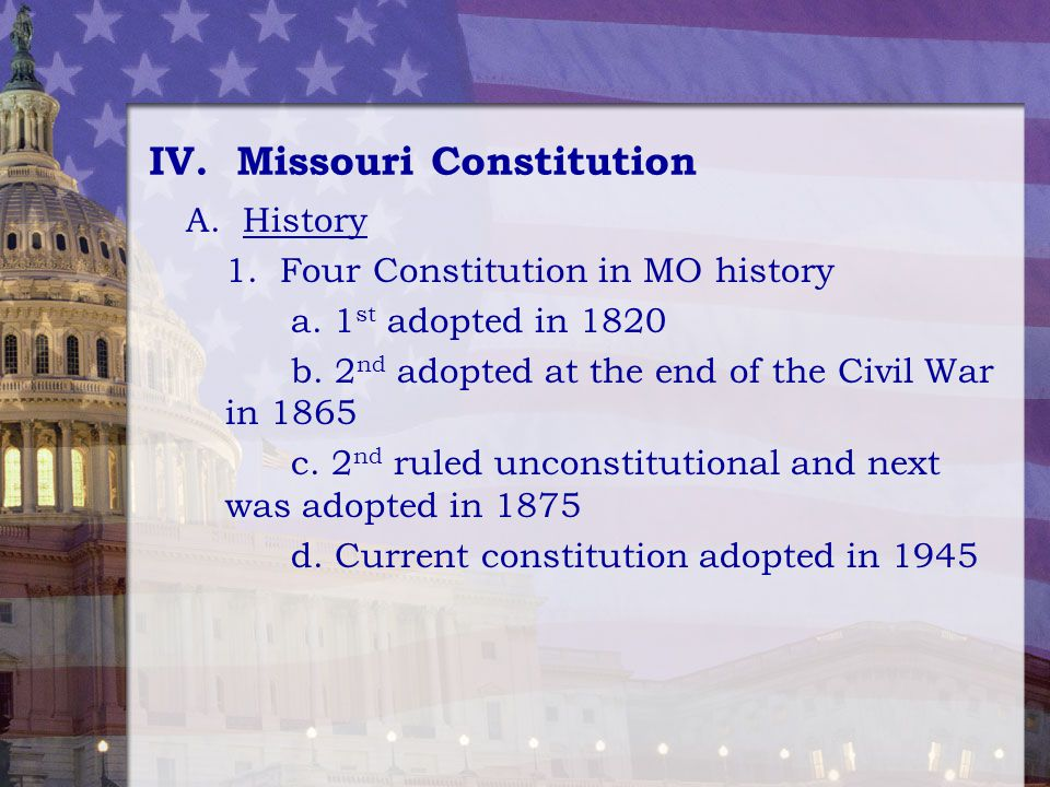 IV. Missouri Constitution A. History 1. Four Constitution in MO history a. 1 st adopted in 1820 b. 2 nd adopted at the end of the Civil War in 1865 c.