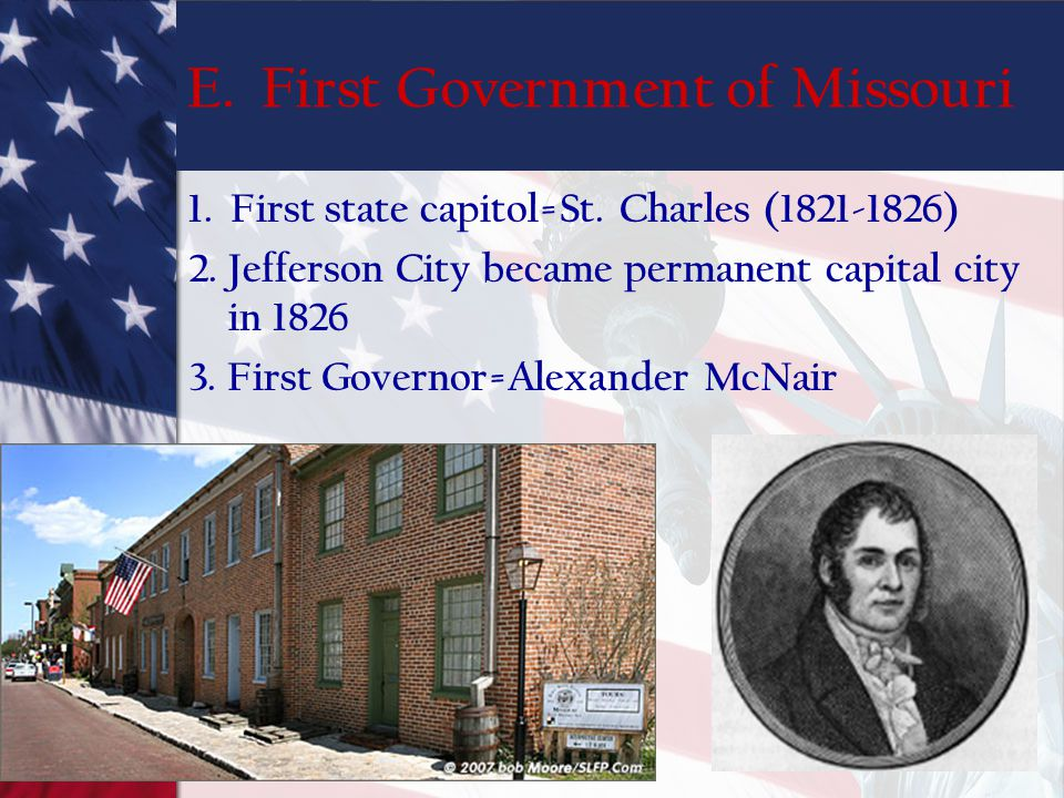 E. First Government of Missouri 1. First state capitol=St. Charles (1821-1826) 2. Jefferson City became permanent capital city in 1826 3. First Govern