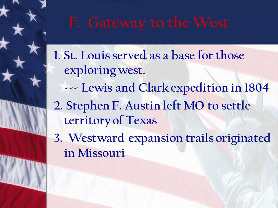 F. Gateway to the West 1. St. Louis served as a base for those exploring west. --- Lewis and Clark expedition in 1804 2. Stephen F. Austin left MO to
