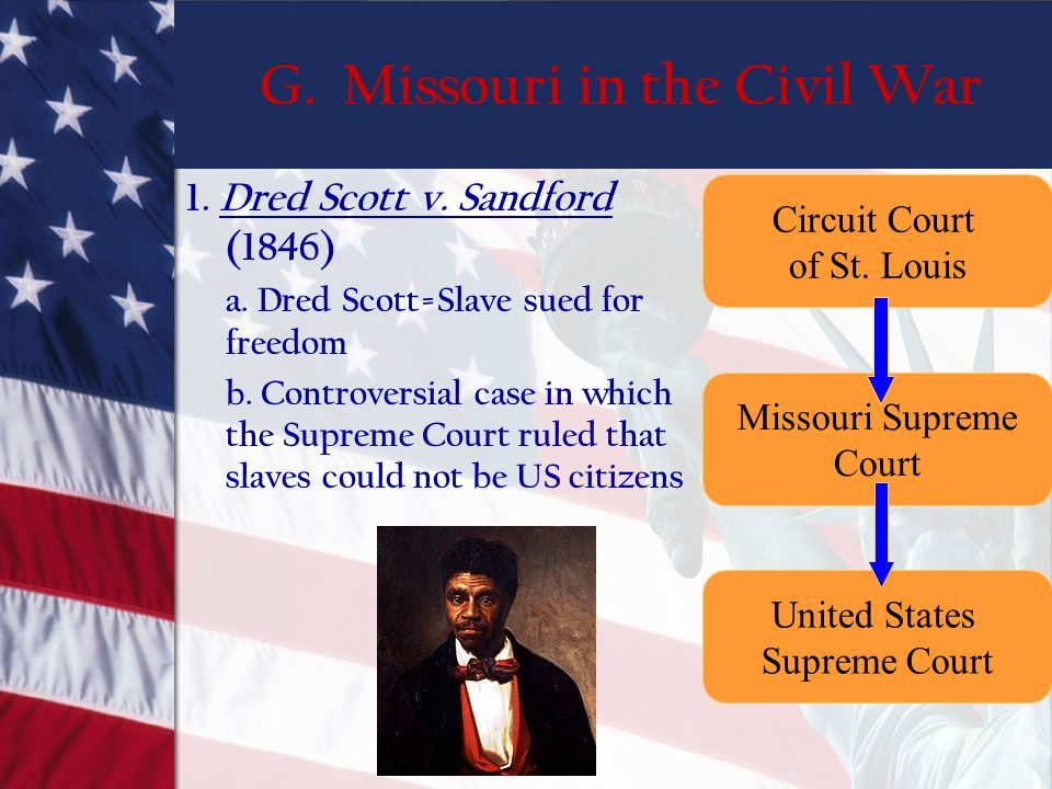 G. Missouri in the Civil War 1. Dred Scott v. Sandford (1846) a. Dred Scott=Slave sued for freedom b. Controversial case in which the Supreme Court ru
